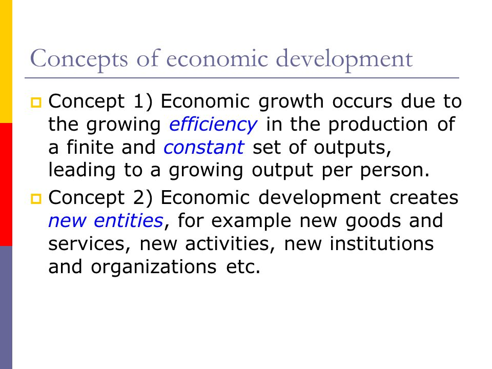 Concepts of economic development  Concept 1) Economic growth occurs due to the growing efficiency in the production of a finite and constant set of outputs, leading to a growing output per person.