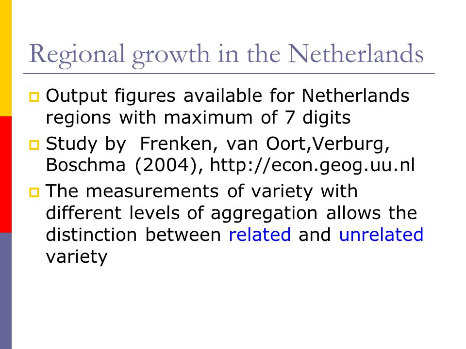 Regional growth in the Netherlands  Output figures available for Netherlands regions with maximum of 7 digits  Study by Frenken, van Oort,Verburg, Boschma (2004), http://econ.geog.uu.nl  The measurements of variety with different levels of aggregation allows the distinction between related and unrelated variety