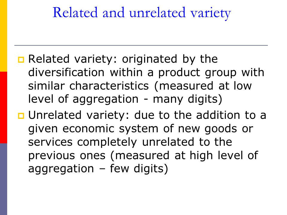 Related and unrelated variety  Related variety: originated by the diversification within a product group with similar characteristics (measured at low level of aggregation - many digits)  Unrelated variety: due to the addition to a given economic system of new goods or services completely unrelated to the previous ones (measured at high level of aggregation – few digits)