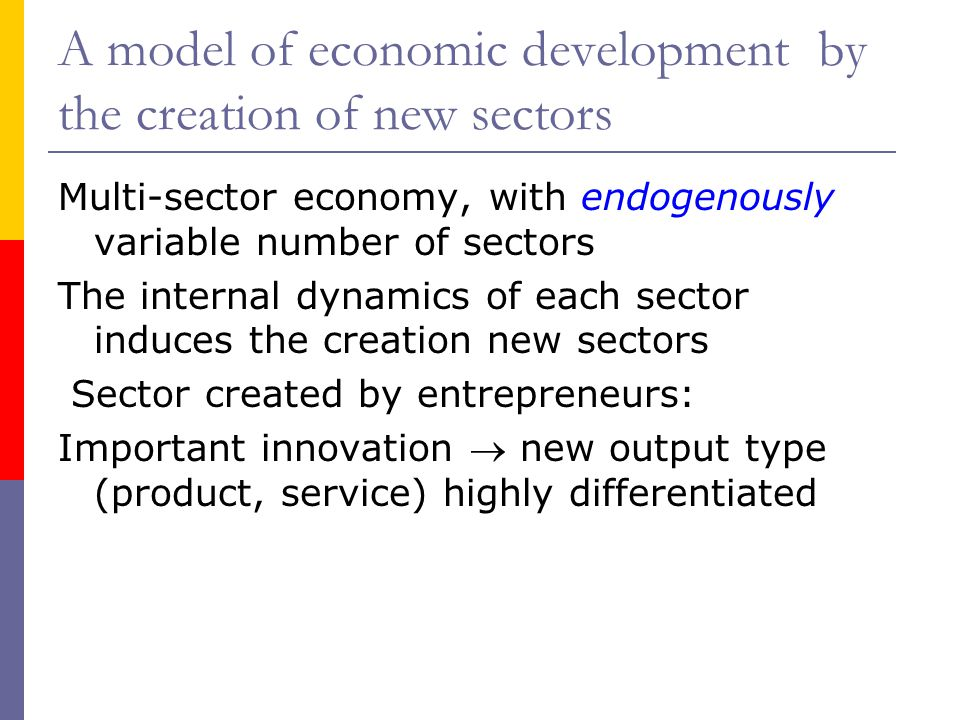 A model of economic development by the creation of new sectors Multi-sector economy, with endogenously variable number of sectors The internal dynamics of each sector induces the creation new sectors Sector created by entrepreneurs: Important innovation  new output type (product, service) highly differentiated
