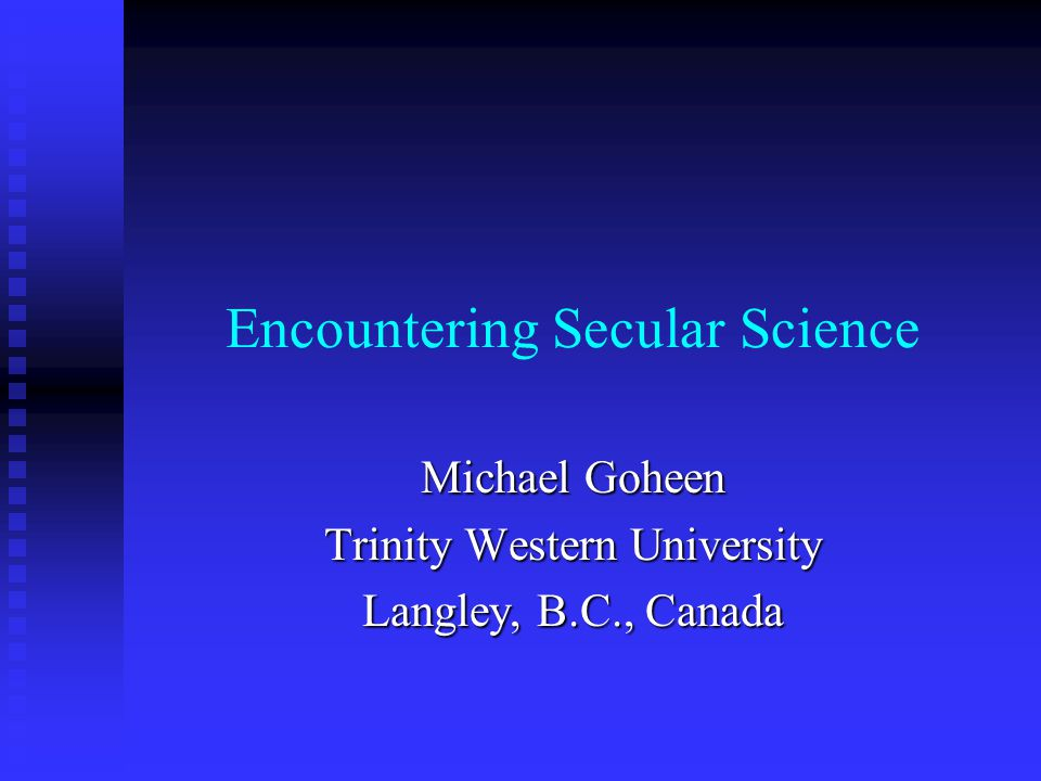 Encountering Secular Science Michael Goheen Trinity Western University Langley, B.C., Canada