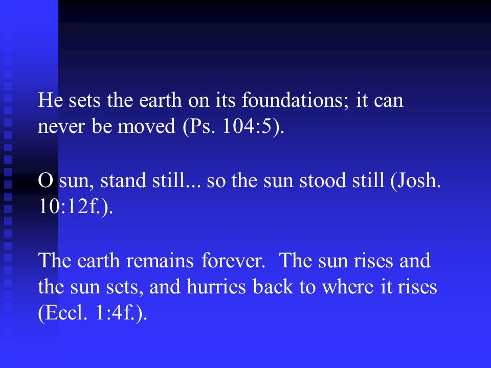 He sets the earth on its foundations; it can never be moved (Ps. 104:5). O sun, stand still... so the sun stood still (Josh. 10:12f.). The earth remai