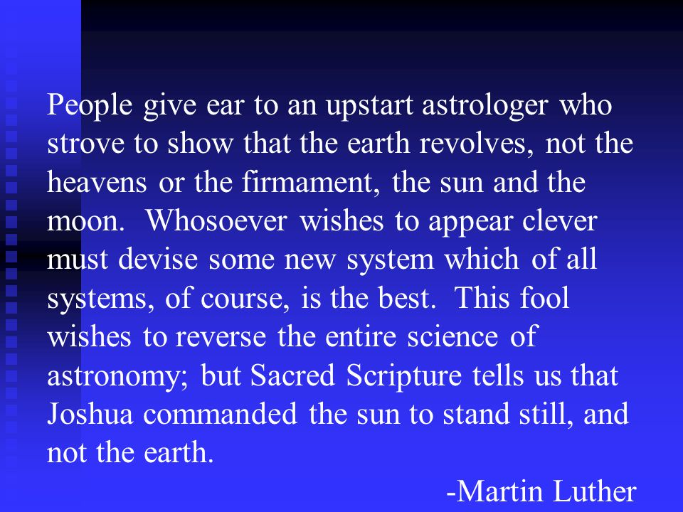 People give ear to an upstart astrologer who strove to show that the earth revolves, not the heavens or the firmament, the sun and the moon. Whosoever