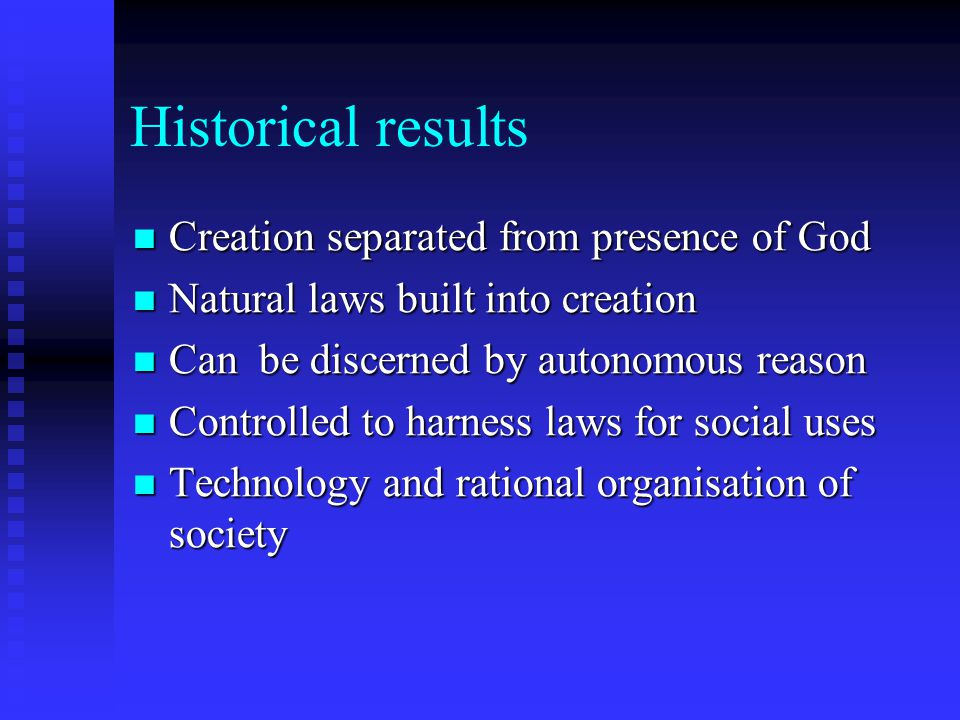 Historical results Creation separated from presence of God Creation separated from presence of God Natural laws built into creation Natural laws built into creation Can be discerned by autonomous reason Can be discerned by autonomous reason Controlled to harness laws for social uses Controlled to harness laws for social uses Technology and rational organisation of society Technology and rational organisation of society