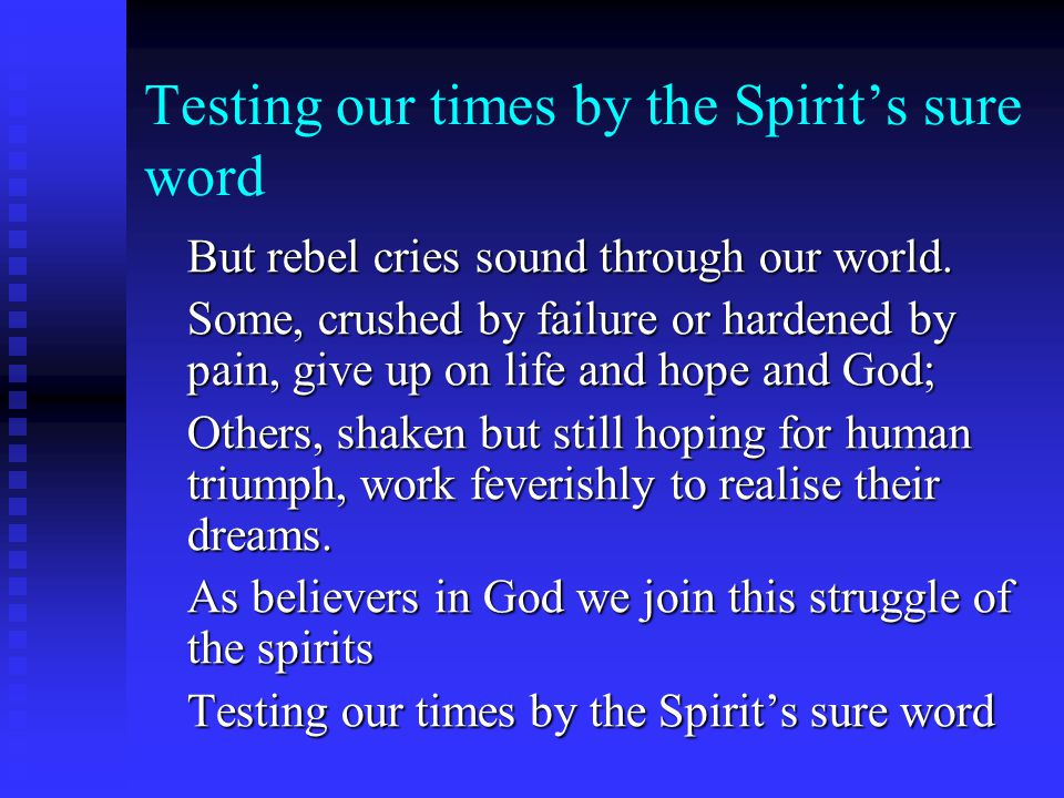Testing our times by the Spirit's sure word But rebel cries sound through our world. Some, crushed by failure or hardened by pain, give up on life and