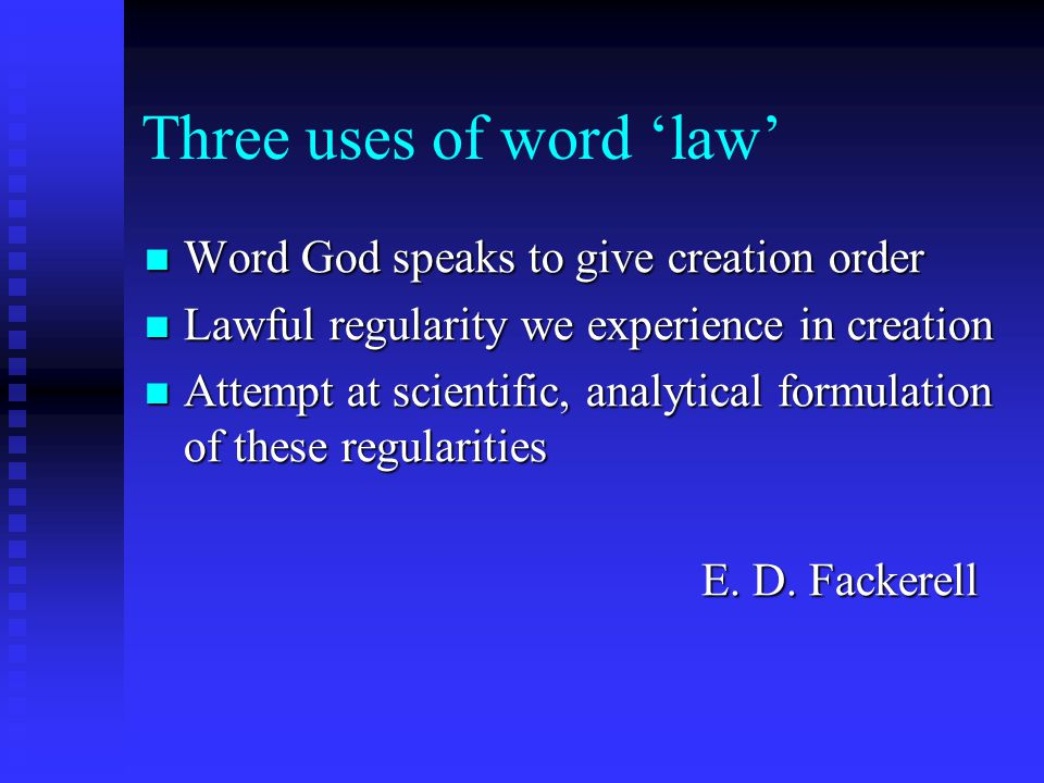 Three uses of word 'law' Word God speaks to give creation order Word God speaks to give creation order Lawful regularity we experience in creation Lawful regularity we experience in creation Attempt at scientific, analytical formulation of these regularities Attempt at scientific, analytical formulation of these regularities E.