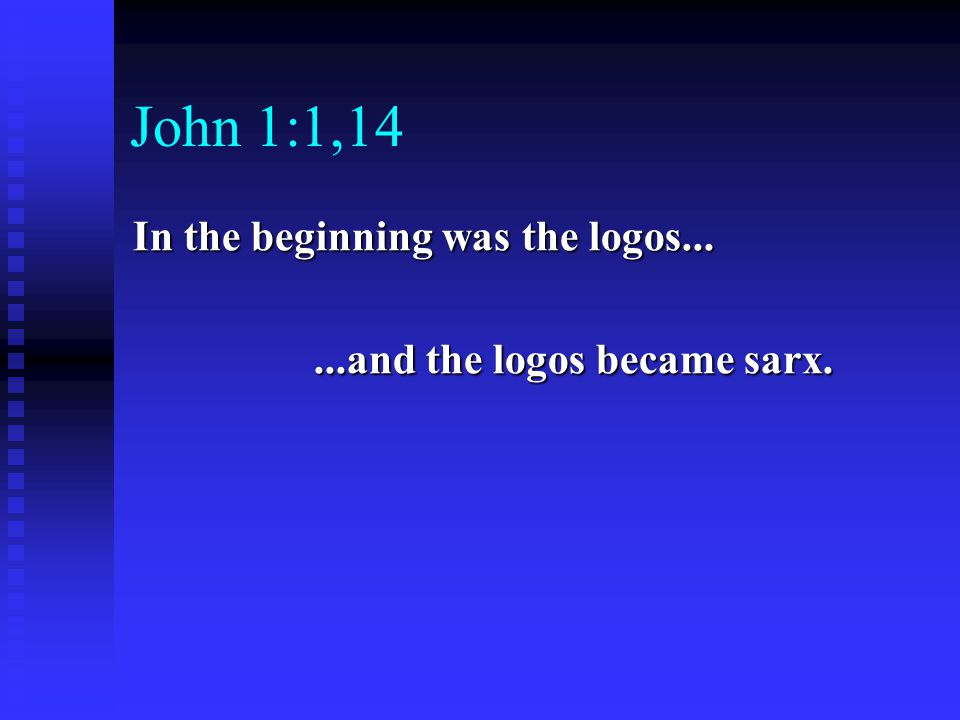 John 1:1,14 In the beginning was the logos......and the logos became sarx....and the logos became sarx.