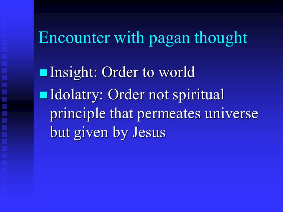 Encounter with pagan thought Insight: Order to world Insight: Order to world Idolatry: Order not spiritual principle that permeates universe but given by Jesus Idolatry: Order not spiritual principle that permeates universe but given by Jesus