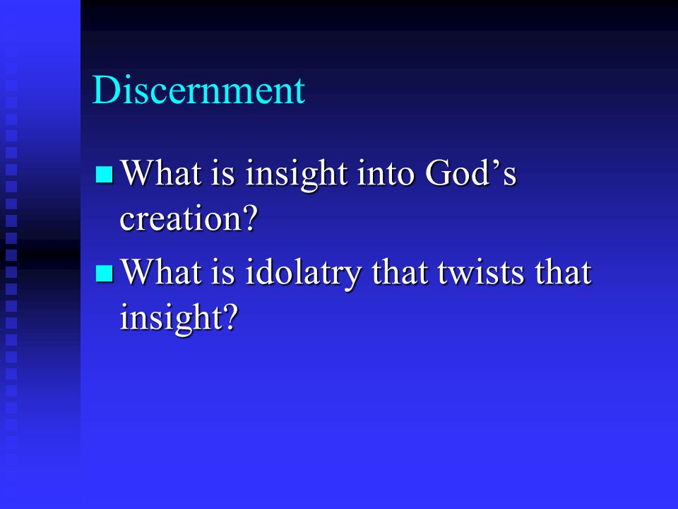 Discernment What is insight into God's creation? What is insight into God's creation? What is idolatry that twists that insight? What is idolatry that