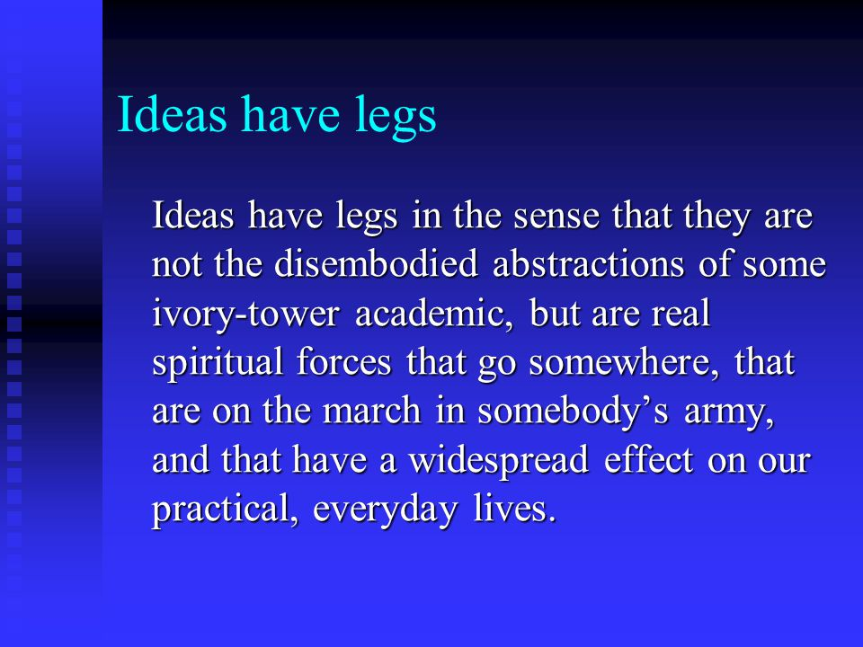 Ideas have legs Ideas have legs in the sense that they are not the disembodied abstractions of some ivory-tower academic, but are real spiritual force