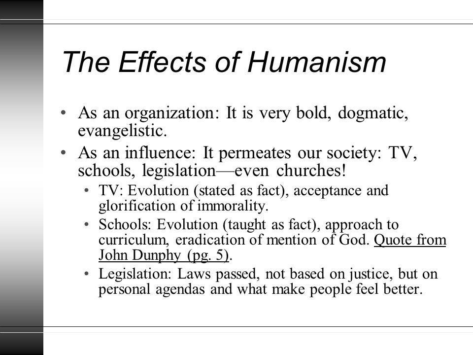 The Effects of Humanism As an organization: It is very bold, dogmatic, evangelistic. As an influence: It permeates our society: TV, schools, legislati