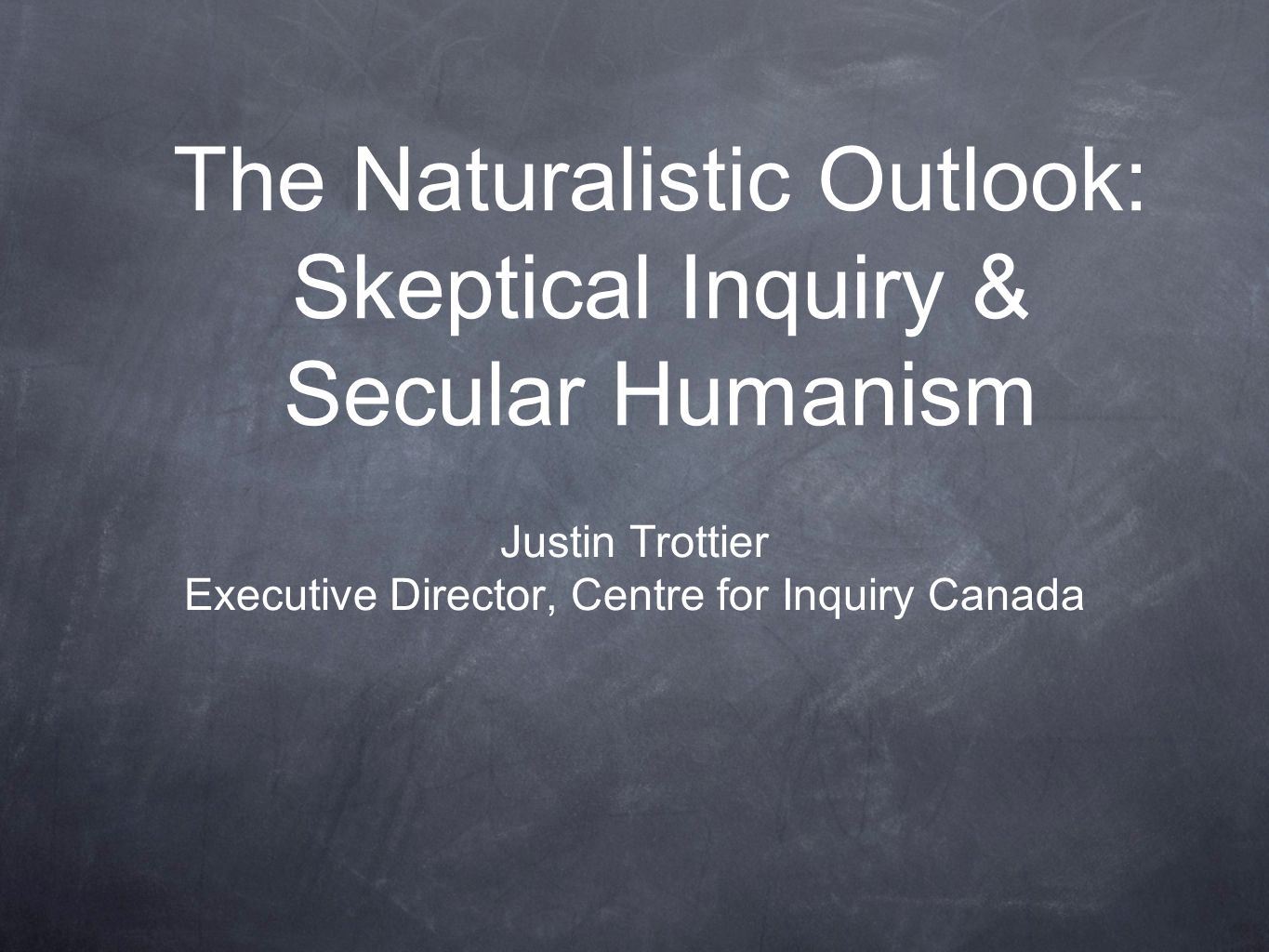 The Naturalistic Outlook: Skeptical Inquiry & Secular Humanism Justin Trottier Executive Director, Centre for Inquiry Canada