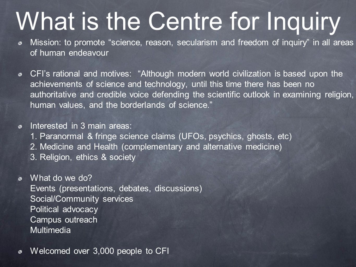 What is the Centre for Inquiry Mission: to promote science, reason, secularism and freedom of inquiry in all areas of human endeavour CFI's rational and motives: Although modern world civilization is based upon the achievements of science and technology, until this time there has been no authoritative and credible voice defending the scientific outlook in examining religion, human values, and the borderlands of science. Interested in 3 main areas: 1.