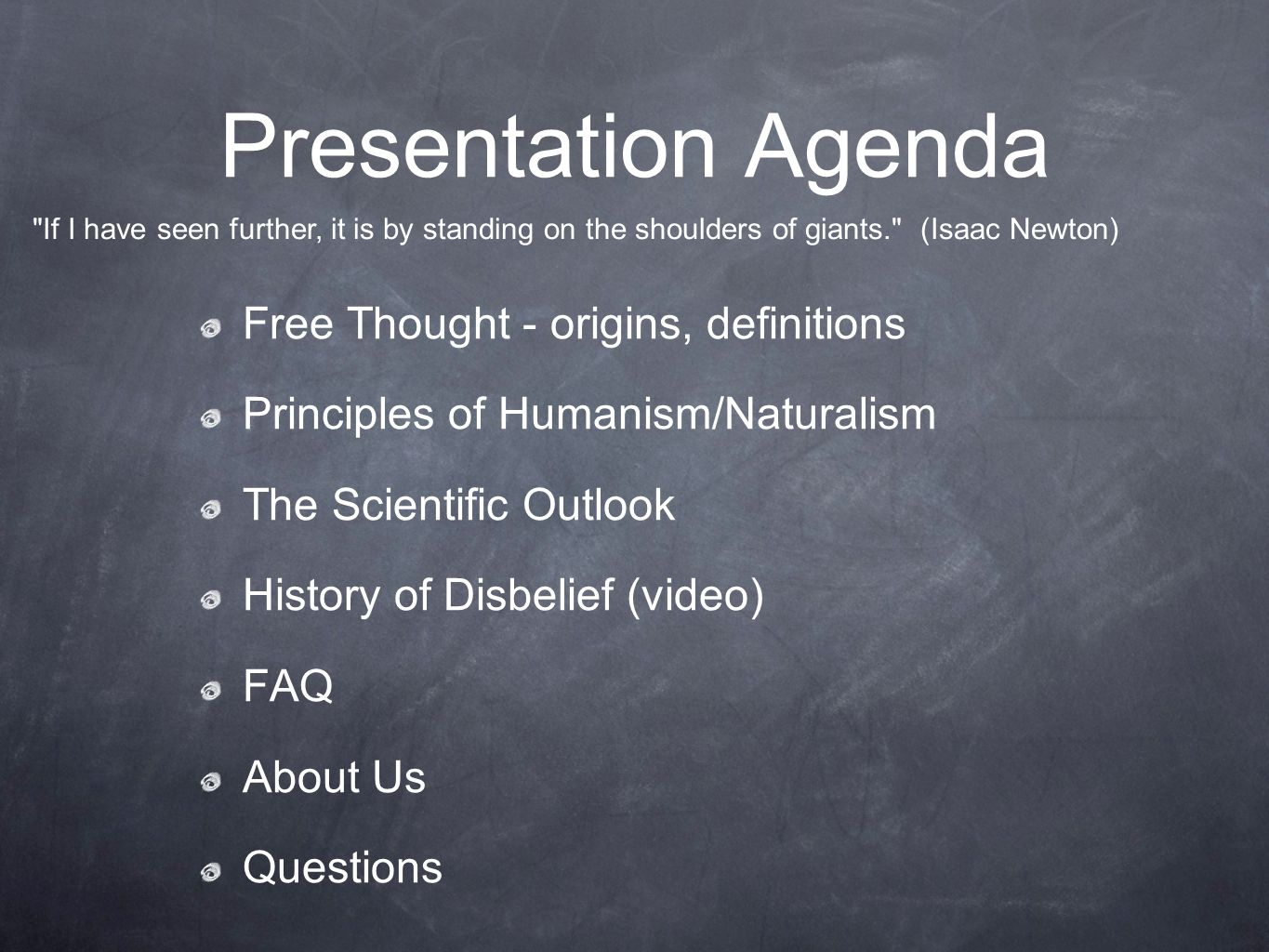 Presentation Agenda Free Thought - origins, definitions Principles of Humanism/Naturalism The Scientific Outlook History of Disbelief (video) FAQ About Us Questions If I have seen further, it is by standing on the shoulders of giants. (Isaac Newton)