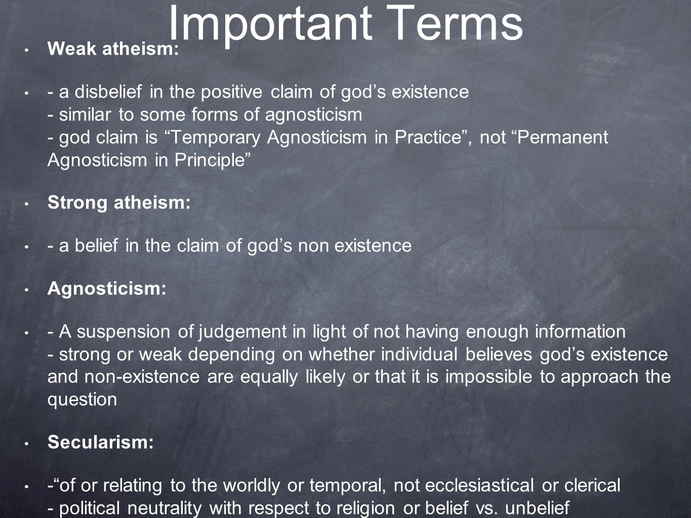 Important Terms Weak atheism: - a disbelief in the positive claim of god's existence - similar to some forms of agnosticism - god claim is Temporary Agnosticism in Practice , not Permanent Agnosticism in Principle Strong atheism: - a belief in the claim of god's non existence Agnosticism: - A suspension of judgement in light of not having enough information - strong or weak depending on whether individual believes god's existence and non-existence are equally likely or that it is impossible to approach the question Secularism: - of or relating to the worldly or temporal, not ecclesiastical or clerical - political neutrality with respect to religion or belief vs.