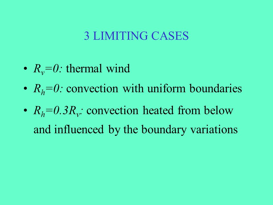 3 LIMITING CASES R v =0: thermal wind R h =0: convection with uniform boundaries R h =0.3R v : convection heated from below and influenced by the boun