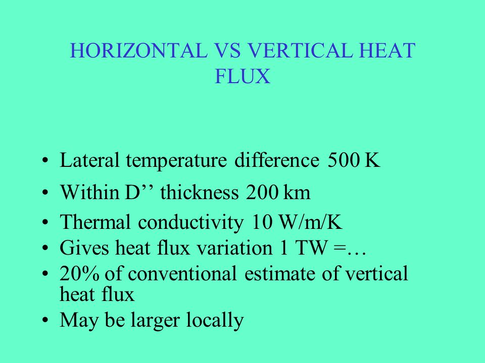 HORIZONTAL VS VERTICAL HEAT FLUX Lateral temperature difference 500 K Within D'' thickness 200 km Thermal conductivity 10 W/m/K Gives heat flux variat