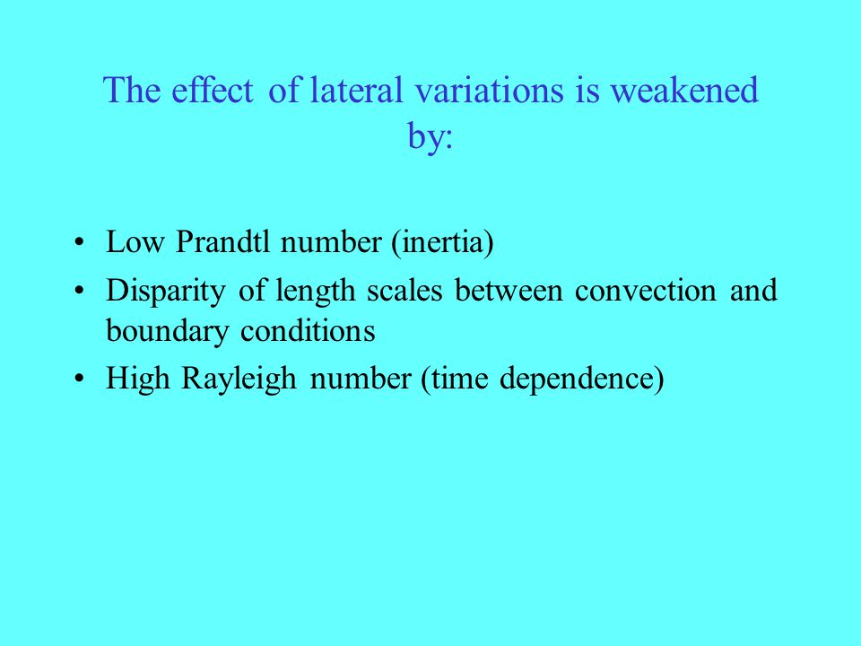 The effect of lateral variations is weakened by: Low Prandtl number (inertia) Disparity of length scales between convection and boundary conditions Hi