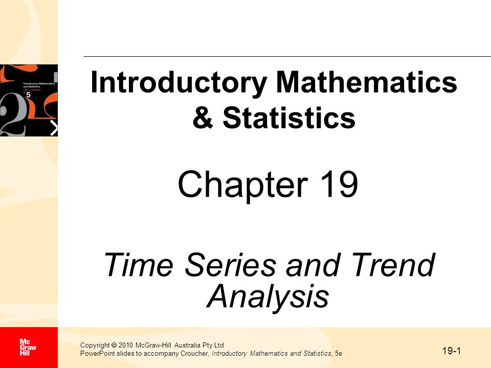 19-1 Copyright  2010 McGraw-Hill Australia Pty Ltd PowerPoint slides to accompany Croucher, Introductory Mathematics and Statistics, 5e Chapter 19 Time Series and Trend Analysis Introductory Mathematics & Statistics