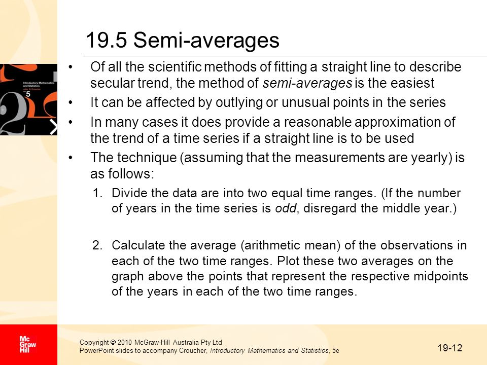 19-12 Copyright  2010 McGraw-Hill Australia Pty Ltd PowerPoint slides to accompany Croucher, Introductory Mathematics and Statistics, 5e 19.5 Semi-averages Of all the scientific methods of fitting a straight line to describe secular trend, the method of semi-averages is the easiest It can be affected by outlying or unusual points in the series In many cases it does provide a reasonable approximation of the trend of a time series if a straight line is to be used The technique (assuming that the measurements are yearly) is as follows: 1.Divide the data are into two equal time ranges.