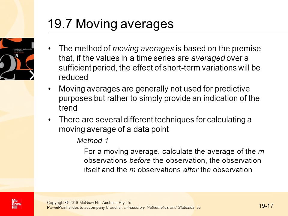 19-17 Copyright  2010 McGraw-Hill Australia Pty Ltd PowerPoint slides to accompany Croucher, Introductory Mathematics and Statistics, 5e 19.7 Moving averages The method of moving averages is based on the premise that, if the values in a time series are averaged over a sufficient period, the effect of short-term variations will be reduced Moving averages are generally not used for predictive purposes but rather to simply provide an indication of the trend There are several different techniques for calculating a moving average of a data point Method 1 For a moving average, calculate the average of the m observations before the observation, the observation itself and the m observations after the observation