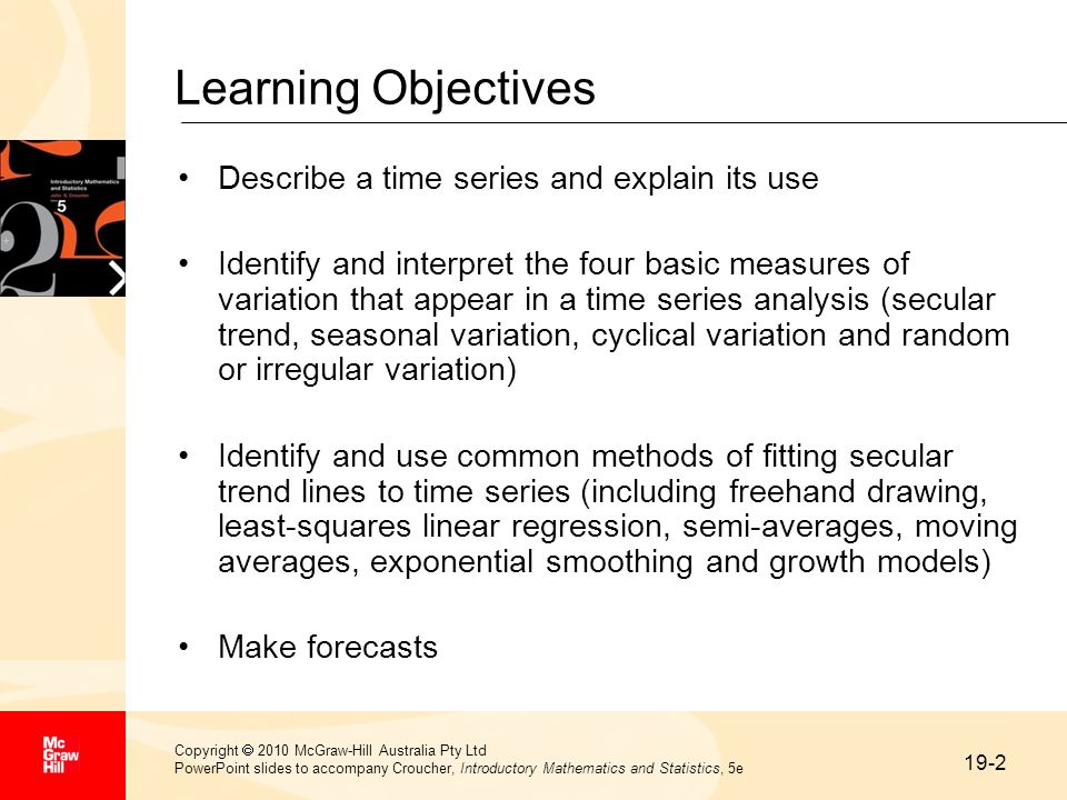 19-2 Copyright  2010 McGraw-Hill Australia Pty Ltd PowerPoint slides to accompany Croucher, Introductory Mathematics and Statistics, 5e Learning Objectives Describe a time series and explain its use Identify and interpret the four basic measures of variation that appear in a time series analysis (secular trend, seasonal variation, cyclical variation and random or irregular variation) Identify and use common methods of fitting secular trend lines to time series (including freehand drawing, least-squares linear regression, semi-averages, moving averages, exponential smoothing and growth models) Make forecasts
