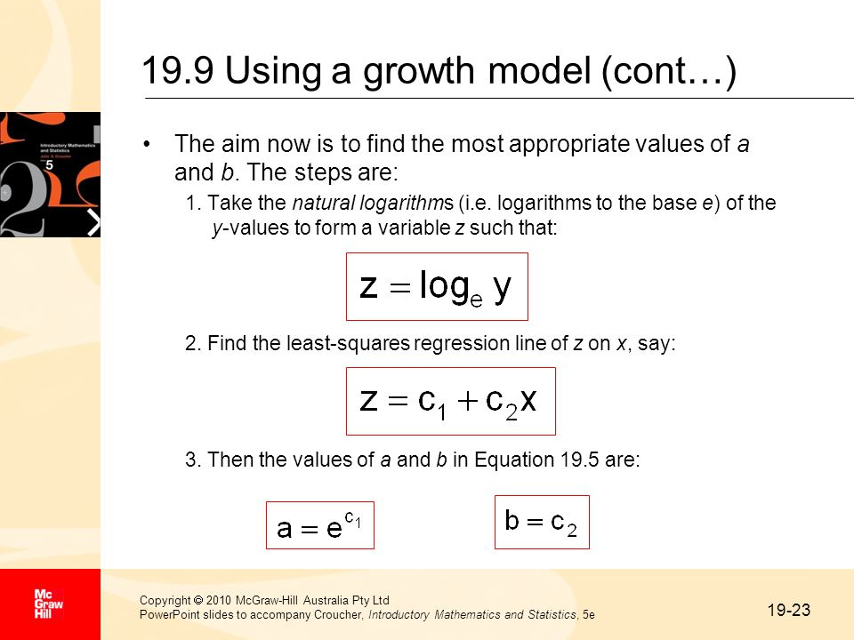 19-23 Copyright  2010 McGraw-Hill Australia Pty Ltd PowerPoint slides to accompany Croucher, Introductory Mathematics and Statistics, 5e 19.9 Using a growth model (cont…) The aim now is to find the most appropriate values of a and b.