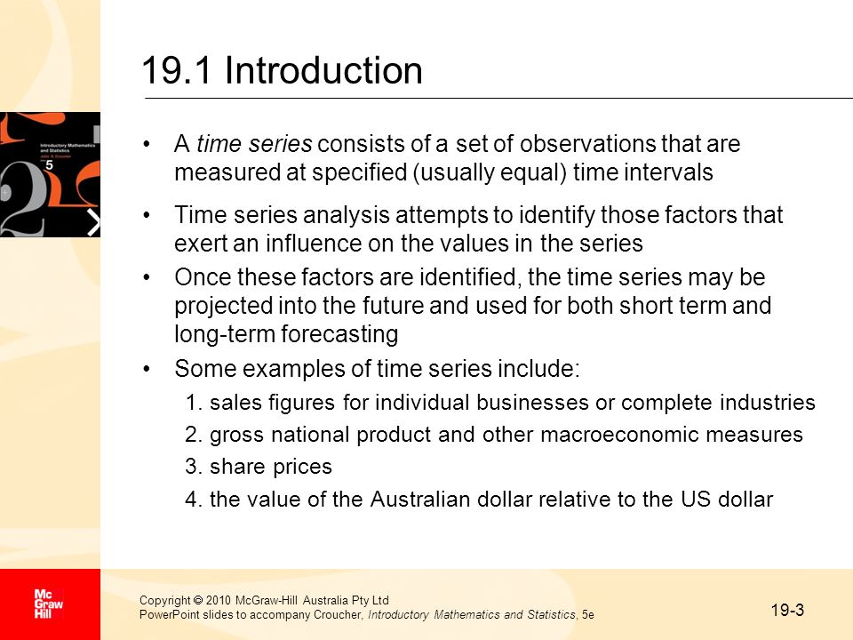 19-3 Copyright  2010 McGraw-Hill Australia Pty Ltd PowerPoint slides to accompany Croucher, Introductory Mathematics and Statistics, 5e 19.1 Introduction A time series consists of a set of observations that are measured at specified (usually equal) time intervals Time series analysis attempts to identify those factors that exert an influence on the values in the series Once these factors are identified, the time series may be projected into the future and used for both short term and long-term forecasting Some examples of time series include: 1.