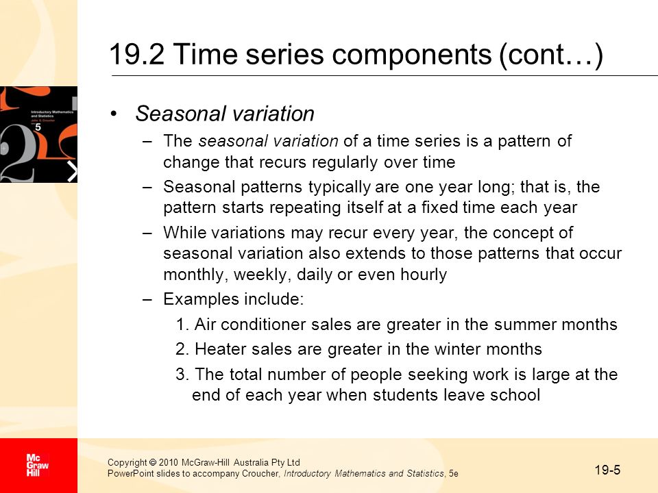 19-5 Copyright  2010 McGraw-Hill Australia Pty Ltd PowerPoint slides to accompany Croucher, Introductory Mathematics and Statistics, 5e 19.2 Time series components (cont…) Seasonal variation –The seasonal variation of a time series is a pattern of change that recurs regularly over time –Seasonal patterns typically are one year long; that is, the pattern starts repeating itself at a fixed time each year –While variations may recur every year, the concept of seasonal variation also extends to those patterns that occur monthly, weekly, daily or even hourly –Examples include: 1.