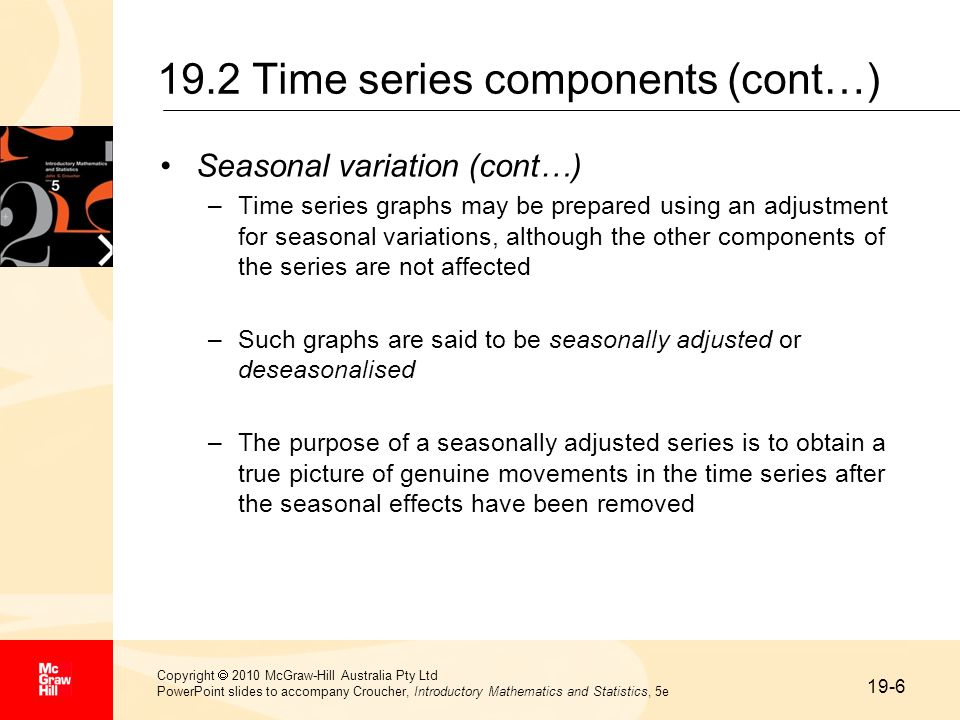 19-6 Copyright  2010 McGraw-Hill Australia Pty Ltd PowerPoint slides to accompany Croucher, Introductory Mathematics and Statistics, 5e 19.2 Time series components (cont…) Seasonal variation (cont…) –Time series graphs may be prepared using an adjustment for seasonal variations, although the other components of the series are not affected –Such graphs are said to be seasonally adjusted or deseasonalised –The purpose of a seasonally adjusted series is to obtain a true picture of genuine movements in the time series after the seasonal effects have been removed