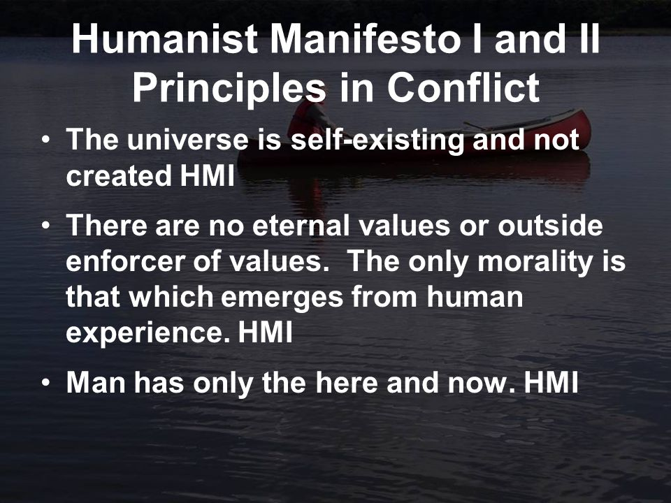 Humanist Manifesto I and II Principles in Conflict The universe is self-existing and not created HMI There are no eternal values or outside enforcer of values.