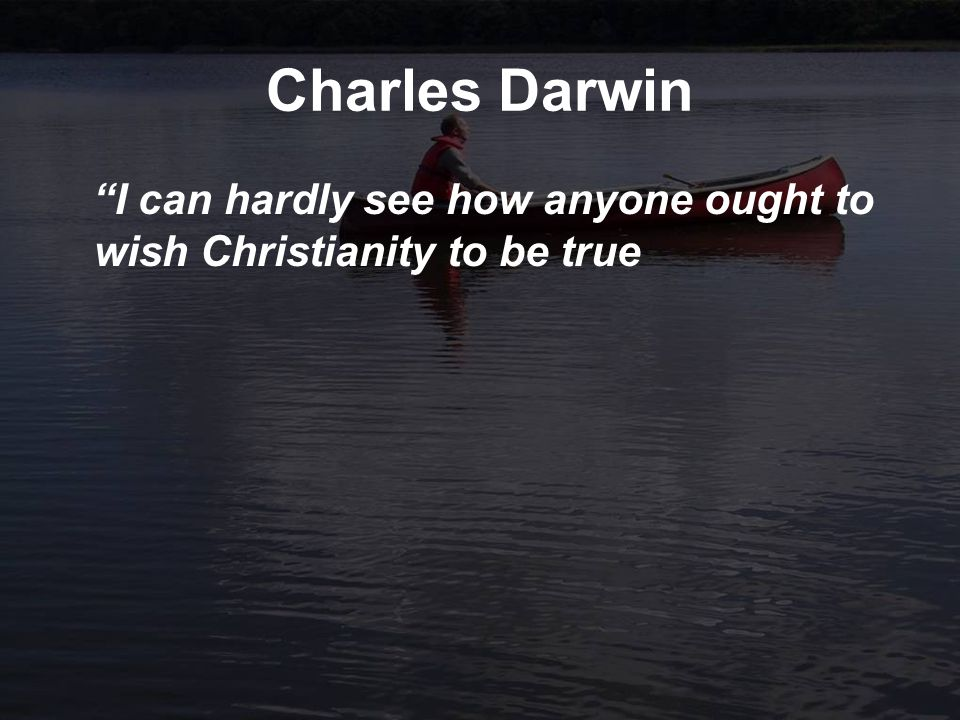 Charles Darwin I can hardly see how anyone ought to wish Christianity to be true