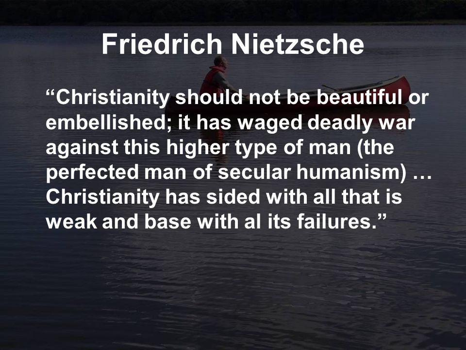 Friedrich Nietzsche Christianity should not be beautiful or embellished; it has waged deadly war against this higher type of man (the perfected man of secular humanism) … Christianity has sided with all that is weak and base with al its failures.