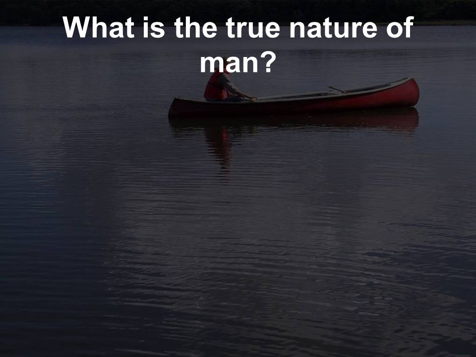 What is the true nature of man?