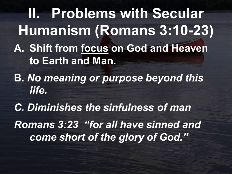 II.Problems with Secular Humanism (Romans 3:10-23) A.Shift from focus on God and Heaven to Earth and Man.