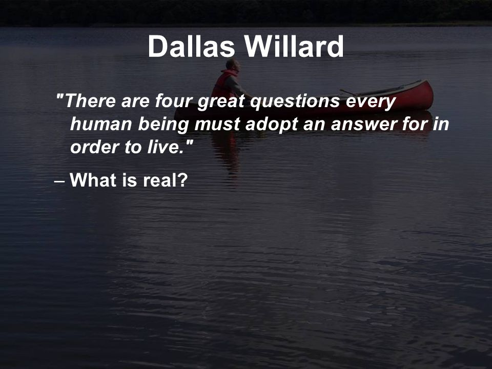 Dallas Willard There are four great questions every human being must adopt an answer for in order to live. –What is real?