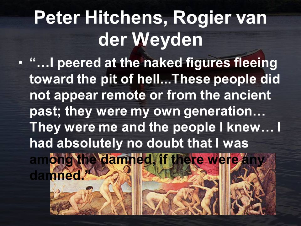 Peter Hitchens, Rogier van der Weyden …I peered at the naked figures fleeing toward the pit of hell...These people did not appear remote or from the ancient past; they were my own generation… They were me and the people I knew… I had absolutely no doubt that I was among the damned, if there were any damned.