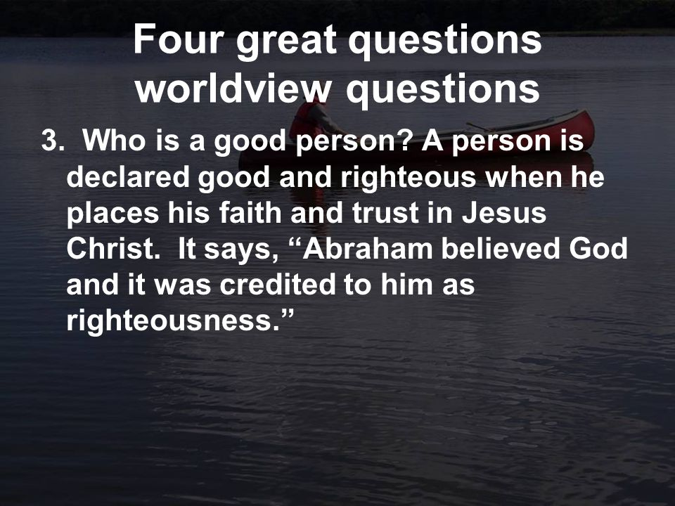 Four great questions worldview questions 3. Who is a good person.
