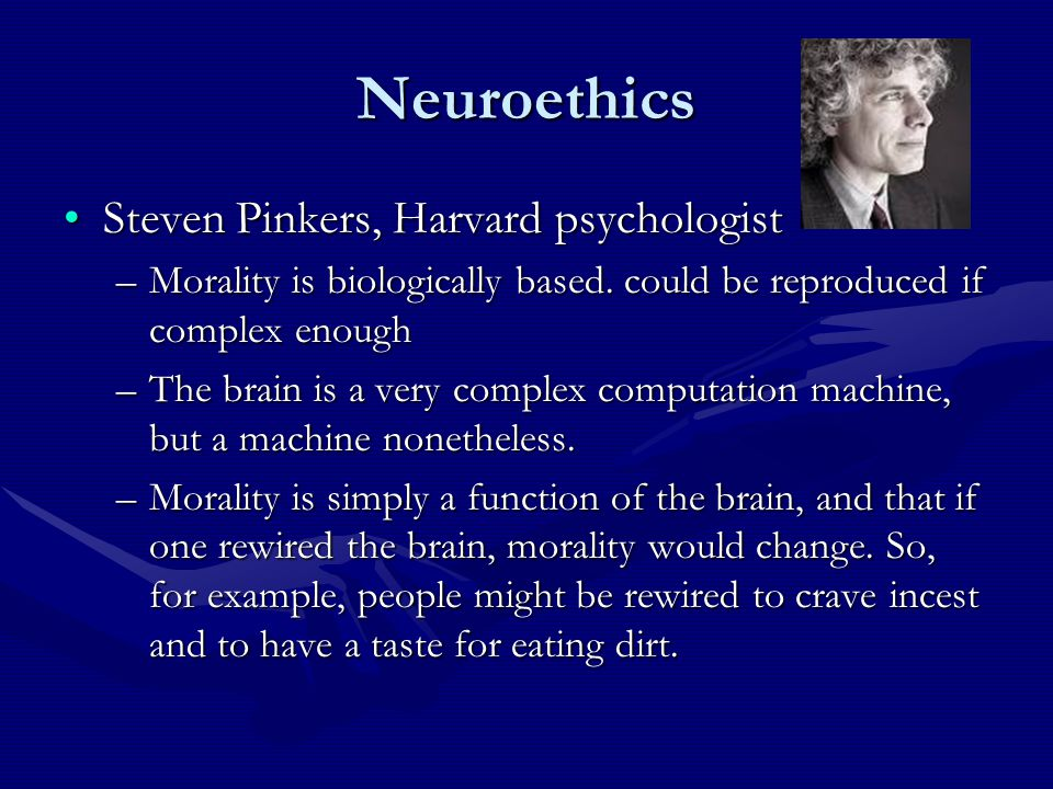 Neuroethics Steven Pinkers, Harvard psychologistSteven Pinkers, Harvard psychologist –Morality is biologically based.
