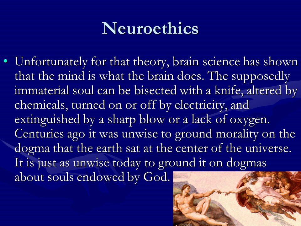 Neuroethics Unfortunately for that theory, brain science has shown that the mind is what the brain does.