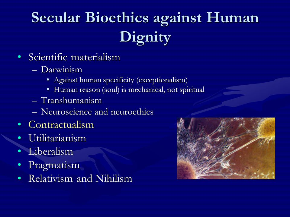 Secular Bioethics against Human Dignity Scientific materialismScientific materialism –Darwinism Against human specificity (exceptionalism)Against human specificity (exceptionalism) Human reason (soul) is mechanical, not spiritualHuman reason (soul) is mechanical, not spiritual –Transhumanism –Neuroscience and neuroethics ContractualismContractualism UtilitarianismUtilitarianism LiberalismLiberalism PragmatismPragmatism Relativism and NihilismRelativism and Nihilism
