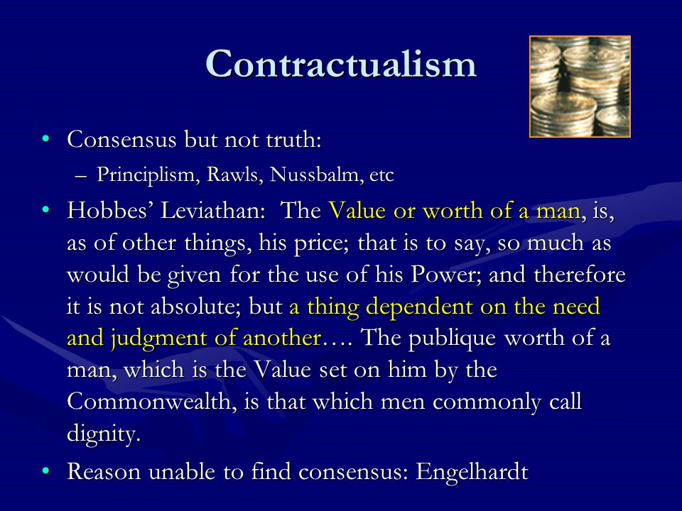 Contractualism Consensus but not truth:Consensus but not truth: –Principlism, Rawls, Nussbalm, etc Hobbes' Leviathan: The Value or worth of a man, is, as of other things, his price; that is to say, so much as would be given for the use of his Power; and therefore it is not absolute; but a thing dependent on the need and judgment of another….