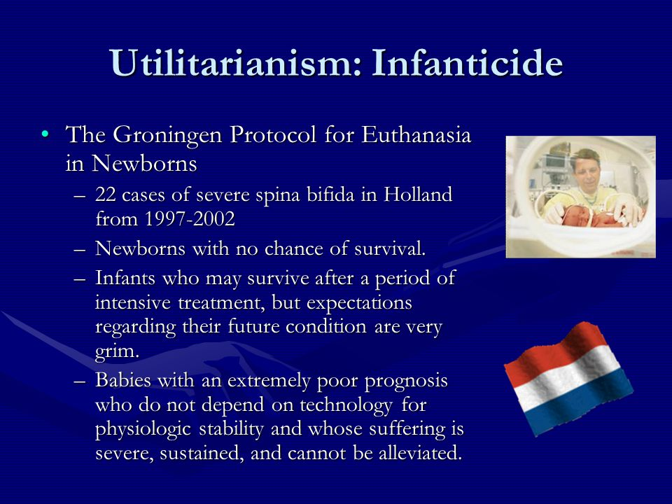 Utilitarianism: Infanticide The Groningen Protocol for Euthanasia in NewbornsThe Groningen Protocol for Euthanasia in Newborns –22 cases of severe spina bifida in Holland from 1997-2002 –Newborns with no chance of survival.