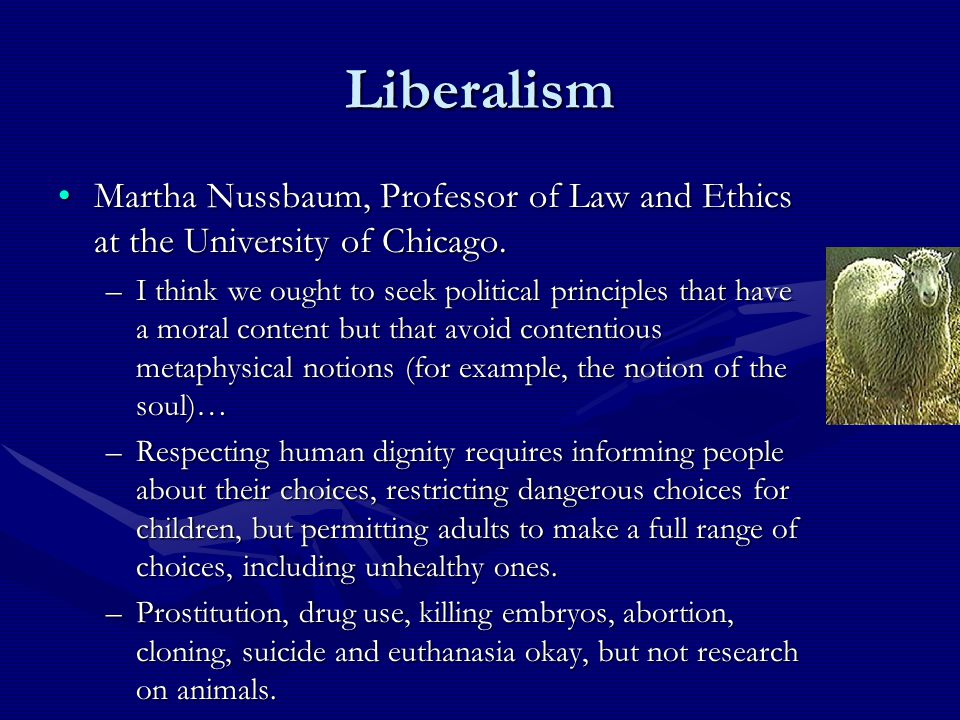 Liberalism Martha Nussbaum, Professor of Law and Ethics at the University of Chicago.Martha Nussbaum, Professor of Law and Ethics at the University of Chicago.