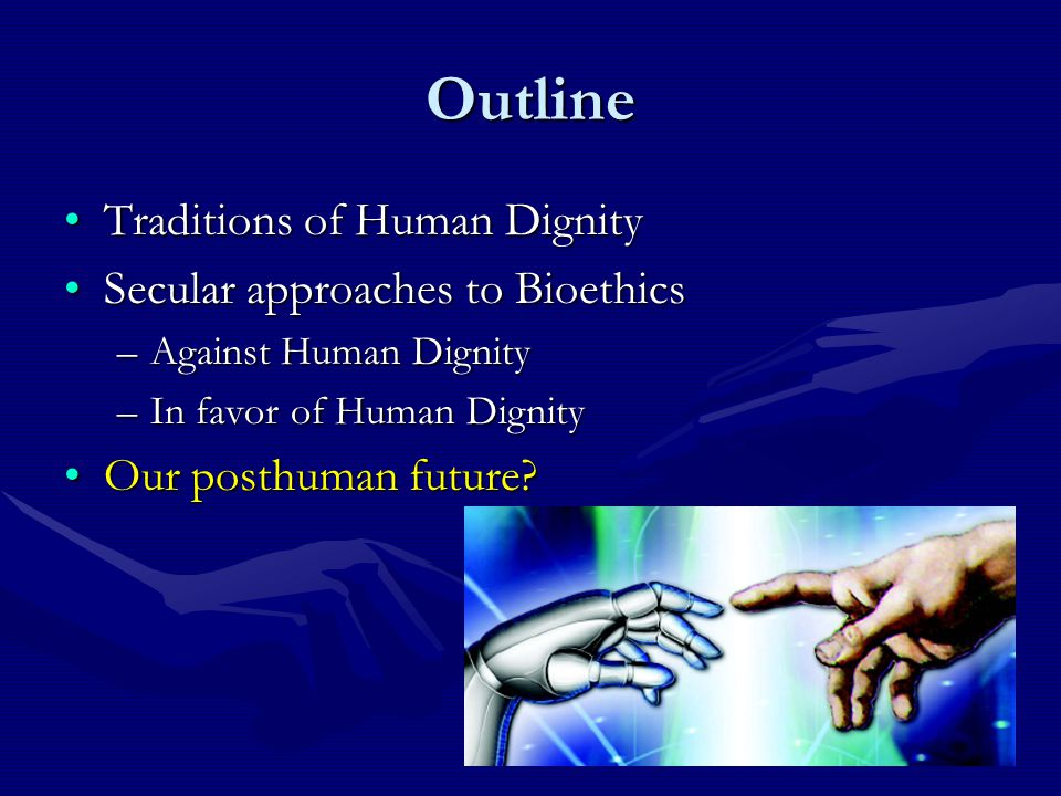Outline Traditions of Human DignityTraditions of Human Dignity Secular approaches to BioethicsSecular approaches to Bioethics –Against Human Dignity –In favor of Human Dignity Our posthuman future Our posthuman future