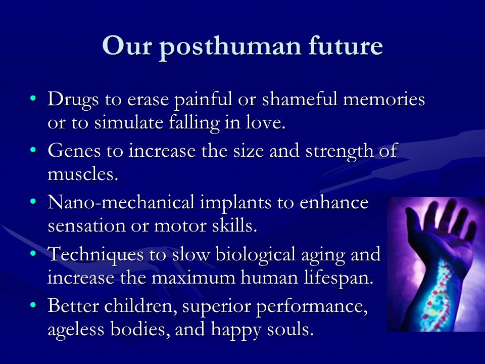 Our posthuman future Drugs to erase painful or shameful memories or to simulate falling in love.Drugs to erase painful or shameful memories or to simulate falling in love.