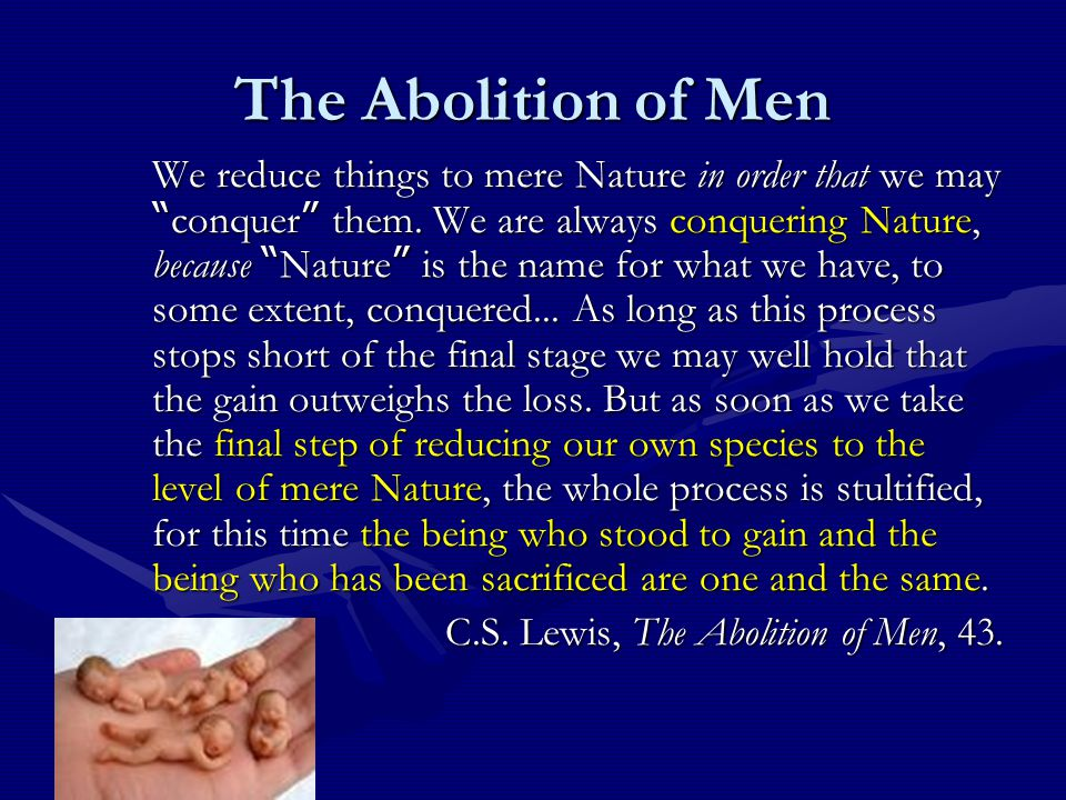 The Abolition of Men We reduce things to mere Nature in order that we may conquer them.