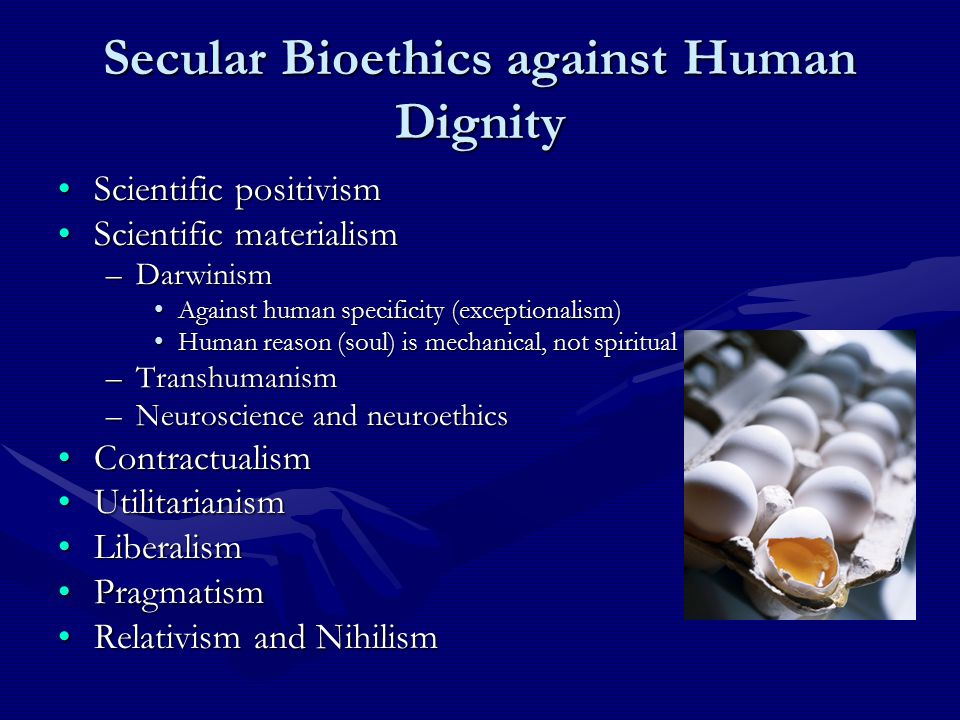 Secular Bioethics against Human Dignity Scientific positivismScientific positivism Scientific materialismScientific materialism –Darwinism Against human specificity (exceptionalism)Against human specificity (exceptionalism) Human reason (soul) is mechanical, not spiritualHuman reason (soul) is mechanical, not spiritual –Transhumanism –Neuroscience and neuroethics ContractualismContractualism UtilitarianismUtilitarianism LiberalismLiberalism PragmatismPragmatism Relativism and NihilismRelativism and Nihilism