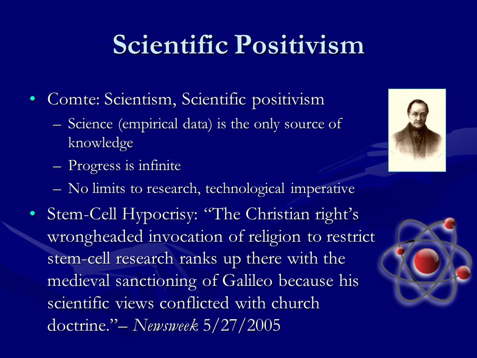 Scientific Positivism Comte: Scientism, Scientific positivismComte: Scientism, Scientific positivism –Science (empirical data) is the only source of knowledge –Progress is infinite –No limits to research, technological imperative Stem-Cell Hypocrisy: The Christian right's wrongheaded invocation of religion to restrict stem-cell research ranks up there with the medieval sanctioning of Galileo because his scientific views conflicted with church doctrine. – Newsweek 5/27/2005Stem-Cell Hypocrisy: The Christian right's wrongheaded invocation of religion to restrict stem-cell research ranks up there with the medieval sanctioning of Galileo because his scientific views conflicted with church doctrine. – Newsweek 5/27/2005