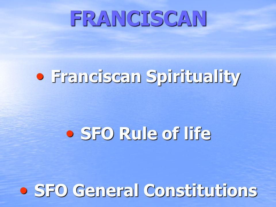 FRANCISCAN Franciscan Spirituality Franciscan Spirituality SFO Rule of life SFO Rule of life SFO General Constitutions SFO General Constitutions